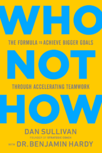 Who Not How by Dan Sullivan and Dr. Benjamin P. Hardy